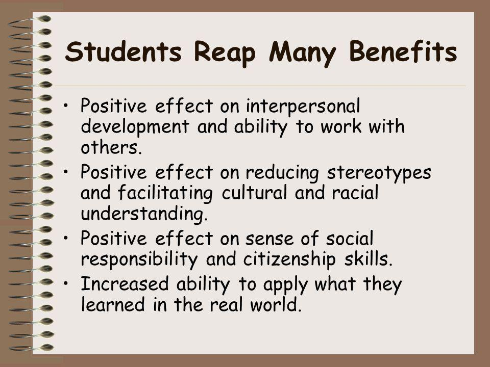 Students Reap Many Benefits Positive effect on interpersonal development and ability to work with others. Positive effect on reducing stereotypes and