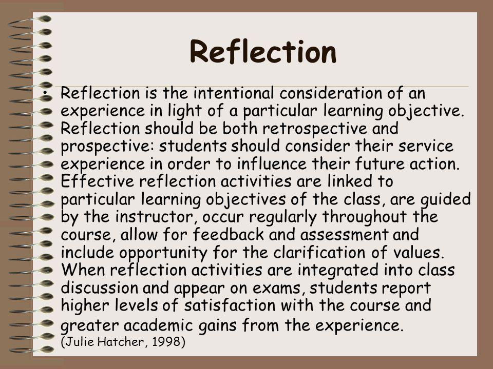 Reflection Reflection is the intentional consideration of an experience in light of a particular learning objective. Reflection should be both retrosp