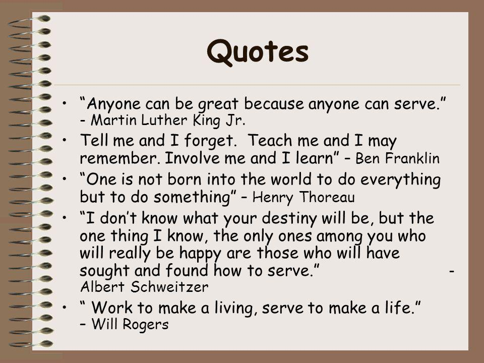 Quotes Anyone can be great because anyone can serve. - Martin Luther King Jr. Tell me and I forget. Teach me and I may remember. Involve me and I lear