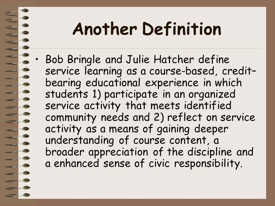 Another Definition Bob Bringle and Julie Hatcher define service learning as a course-based, credit– bearing educational experience in which students 1