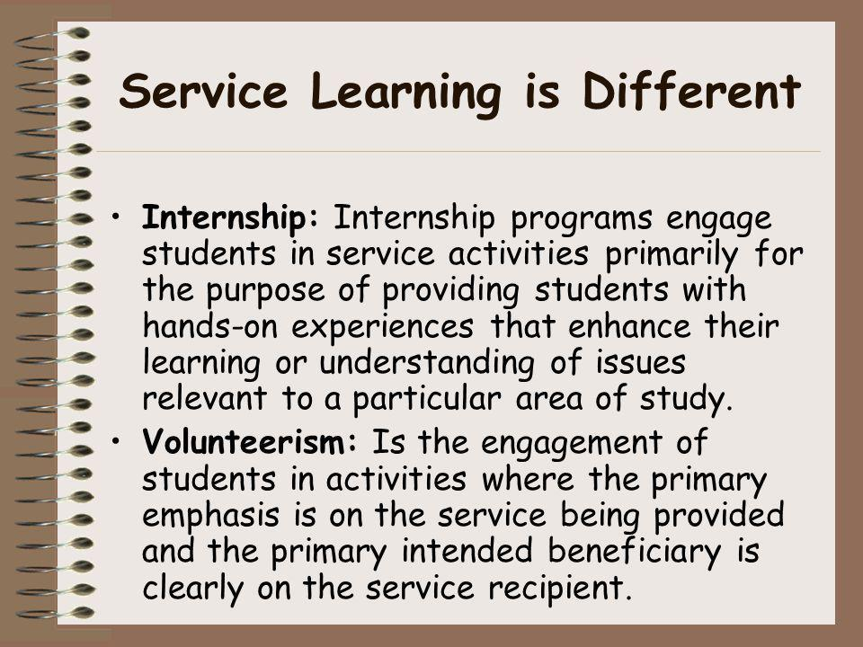 Service Learning is Different Internship: Internship programs engage students in service activities primarily for the purpose of providing students wi
