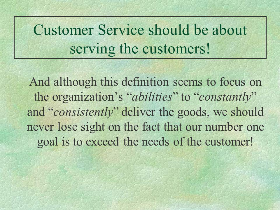 Customer Service should be about serving the customers! And although this definition seems to focus on the organizations abilities to constantly and c