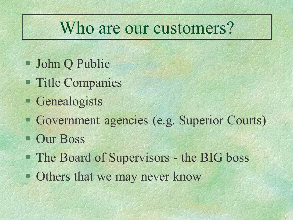 Who are our customers. §John Q Public §Title Companies §Genealogists §Government agencies (e.g.