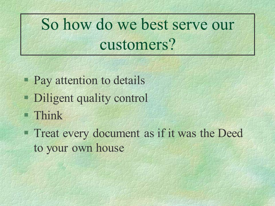 So how do we best serve our customers? §Pay attention to details §Diligent quality control §Think §Treat every document as if it was the Deed to your