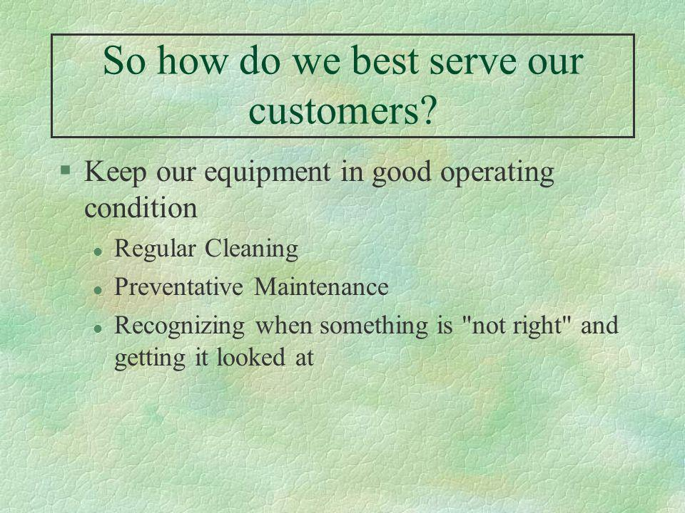 So how do we best serve our customers? §Keep our equipment in good operating condition l Regular Cleaning l Preventative Maintenance l Recognizing whe