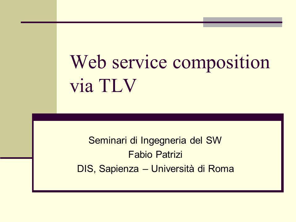 Web service composition via TLV Seminari di Ingegneria del SW Fabio Patrizi DIS, Sapienza – Università di Roma TexPoint fonts used in EMF.