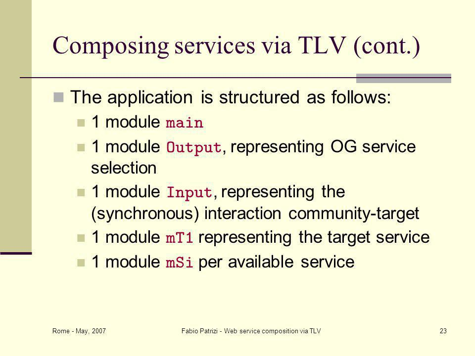 Rome - May, 2007 Fabio Patrizi - Web service composition via TLV23 Composing services via TLV (cont.) The application is structured as follows: 1 module main 1 module Output, representing OG service selection 1 module Input, representing the (synchronous) interaction community-target 1 module mT1 representing the target service 1 module mSi per available service