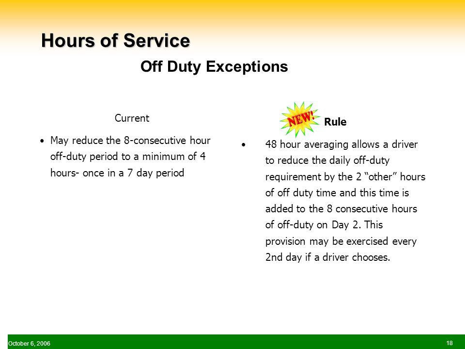 October 6, Hours of Service Current May reduce the 8-consecutive hour off-duty period to a minimum of 4 hours- once in a 7 day period Rule 48 hour averaging allows a driver to reduce the daily off-duty requirement by the 2 other hours of off duty time and this time is added to the 8 consecutive hours of off-duty on Day 2.