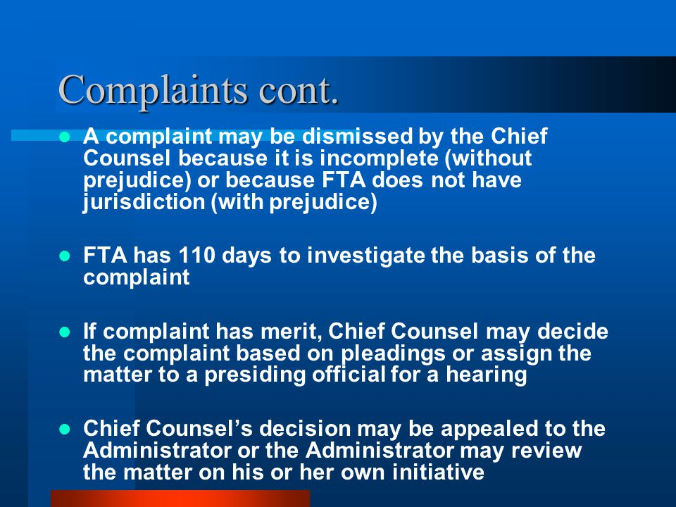Complaints cont. A complaint may be dismissed by the Chief Counsel because it is incomplete (without prejudice) or because FTA does not have jurisdict