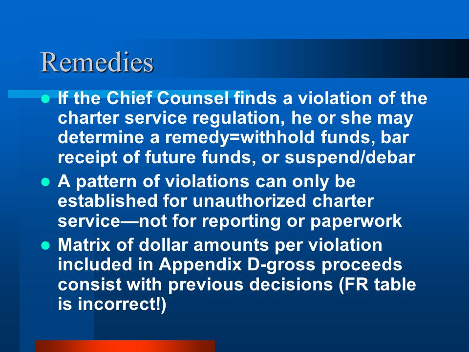 Remedies If the Chief Counsel finds a violation of the charter service regulation, he or she may determine a remedy=withhold funds, bar receipt of future funds, or suspend/debar A pattern of violations can only be established for unauthorized charter servicenot for reporting or paperwork Matrix of dollar amounts per violation included in Appendix D-gross proceeds consist with previous decisions (FR table is incorrect!)