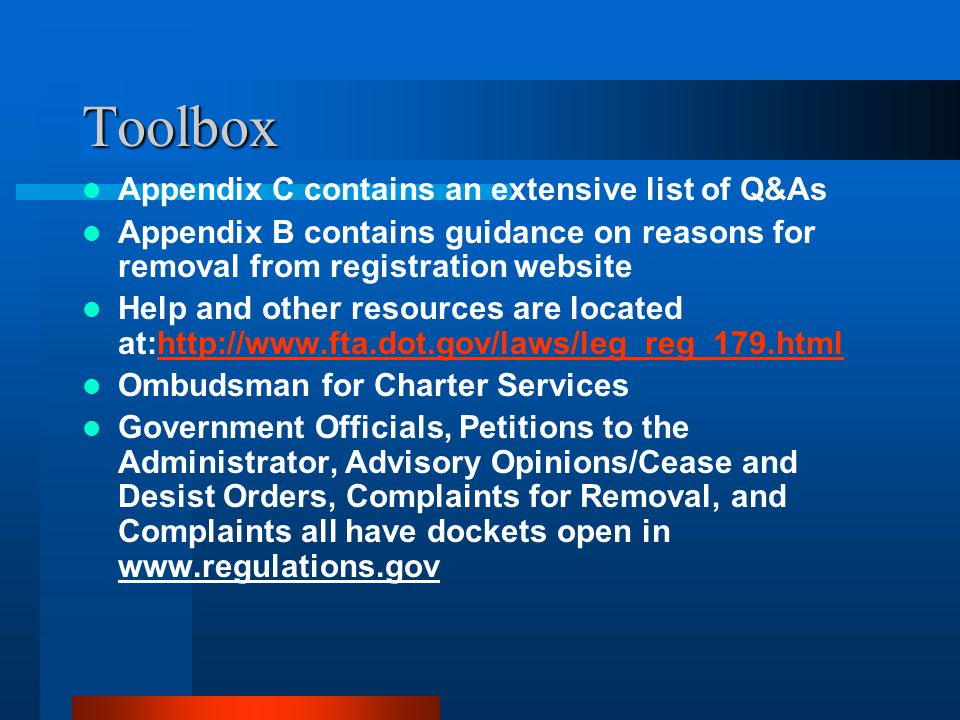 Toolbox Appendix C contains an extensive list of Q&As Appendix B contains guidance on reasons for removal from registration website Help and other resources are located at:http://www.fta.dot.gov/laws/leg_reg_179.htmlhttp://www.fta.dot.gov/laws/leg_reg_179.html Ombudsman for Charter Services Government Officials, Petitions to the Administrator, Advisory Opinions/Cease and Desist Orders, Complaints for Removal, and Complaints all have dockets open in www.regulations.gov