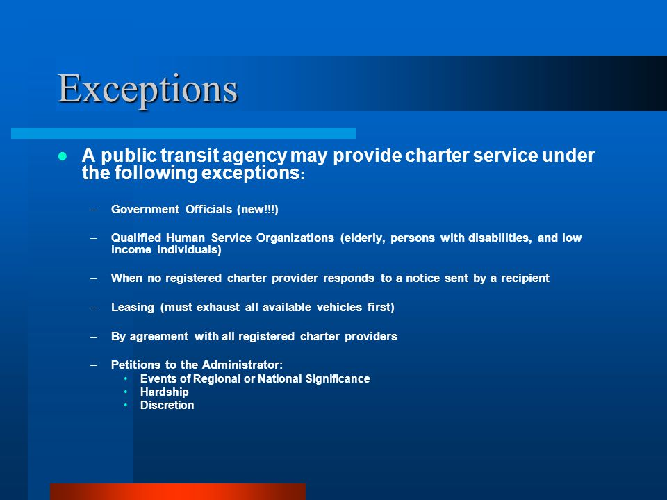 Exceptions A public transit agency may provide charter service under the following exceptions : –Government Officials (new!!!) –Qualified Human Service Organizations (elderly, persons with disabilities, and low income individuals) –When no registered charter provider responds to a notice sent by a recipient –Leasing (must exhaust all available vehicles first) –By agreement with all registered charter providers –Petitions to the Administrator: Events of Regional or National Significance Hardship Discretion