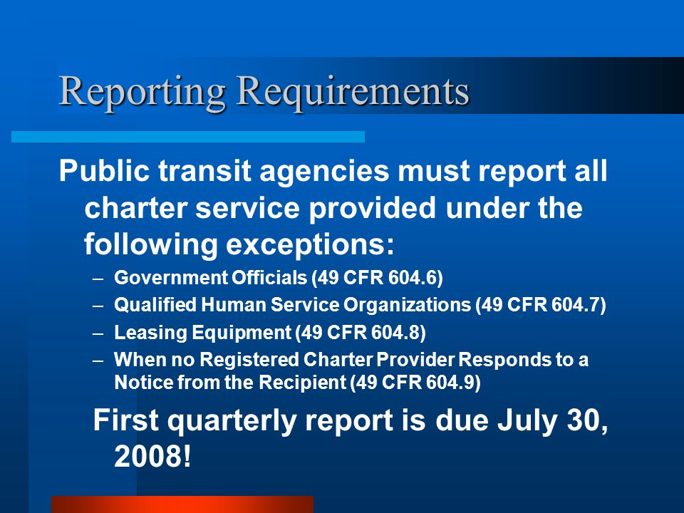 Reporting Requirements Public transit agencies must report all charter service provided under the following exceptions: –Government Officials (49 CFR 604.6) –Qualified Human Service Organizations (49 CFR 604.7) –Leasing Equipment (49 CFR 604.8) –When no Registered Charter Provider Responds to a Notice from the Recipient (49 CFR 604.9) First quarterly report is due July 30, 2008!