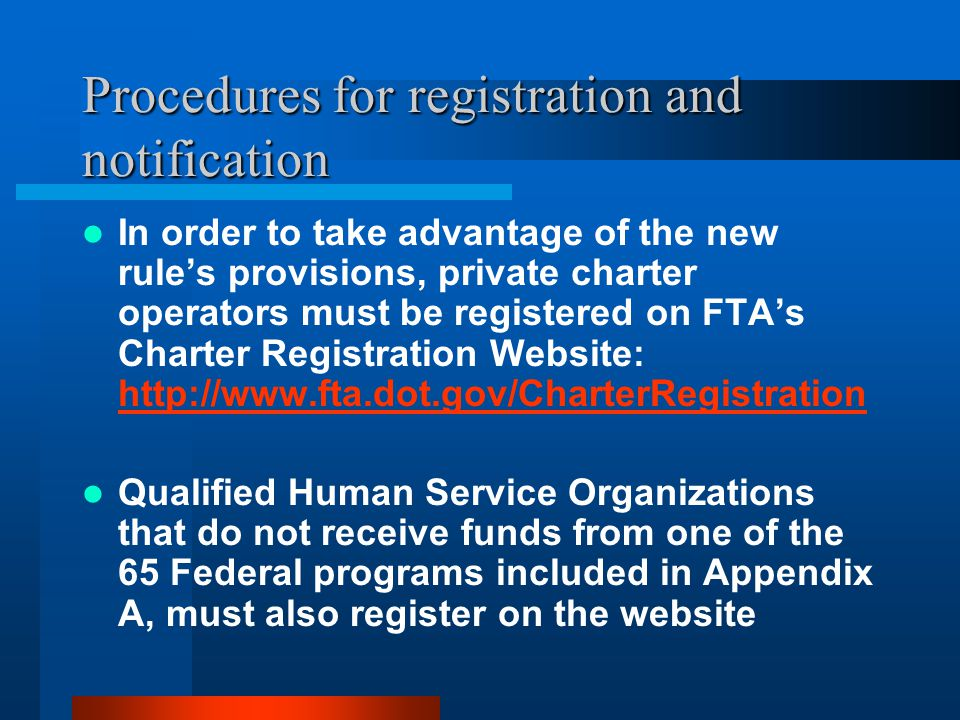Procedures for registration and notification In order to take advantage of the new rules provisions, private charter operators must be registered on FTAs Charter Registration Website: http://www.fta.dot.gov/CharterRegistration http://www.fta.dot.gov/CharterRegistration Qualified Human Service Organizations that do not receive funds from one of the 65 Federal programs included in Appendix A, must also register on the website