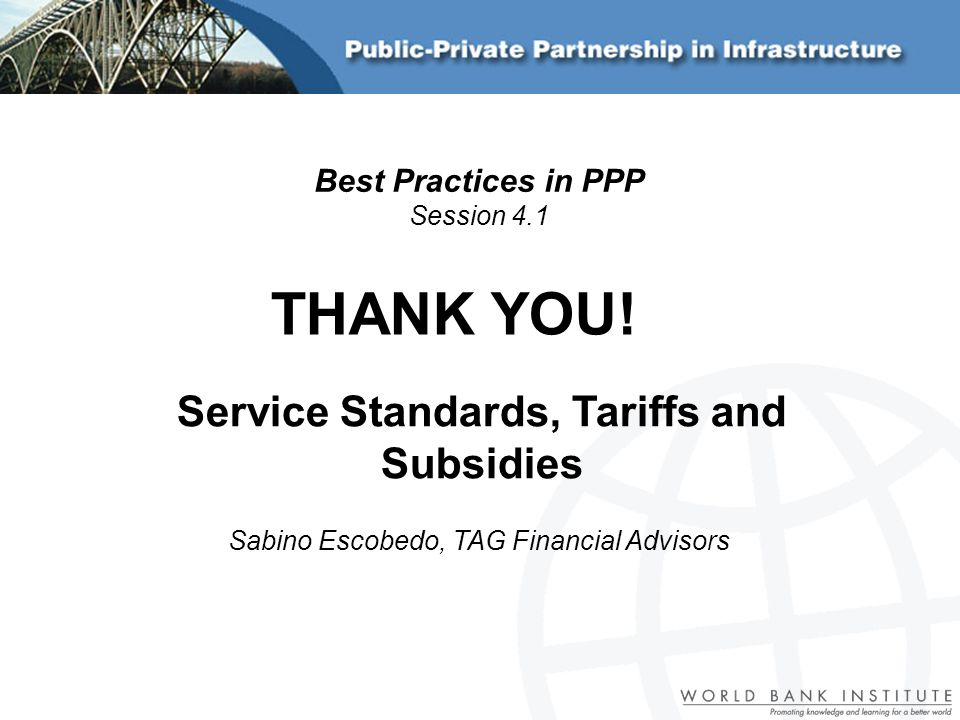 Service Standards, Tariffs and Subsidies Sabino Escobedo, TAG Financial Advisors Best Practices in PPP Session 4.1 THANK YOU!