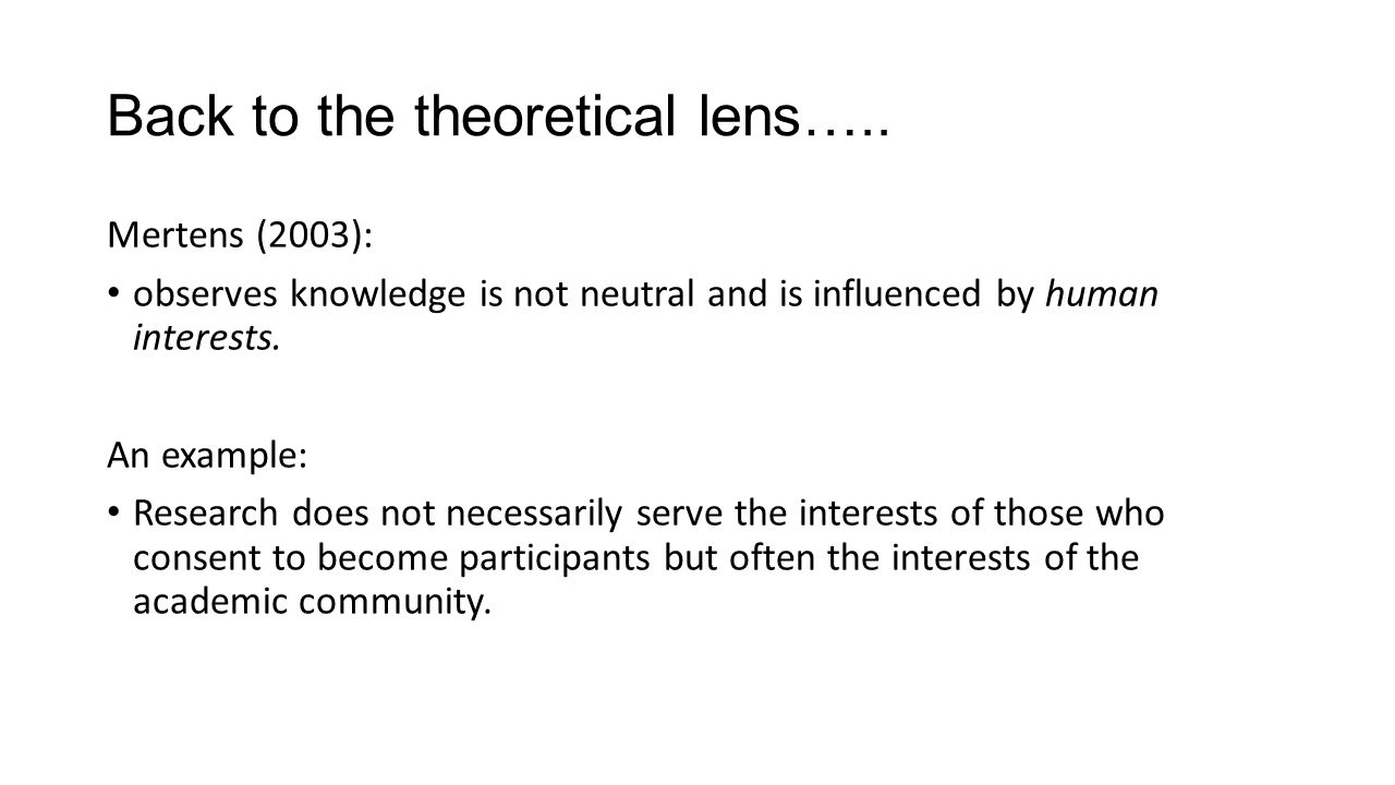 Back to the theoretical lens….. Mertens (2003): observes knowledge is not neutral and is influenced by human interests. An example: Research does not