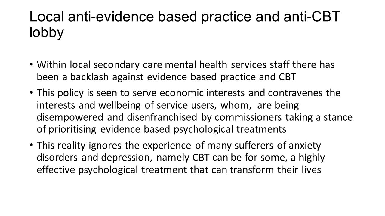 Local anti-evidence based practice and anti-CBT lobby Within local secondary care mental health services staff there has been a backlash against evide