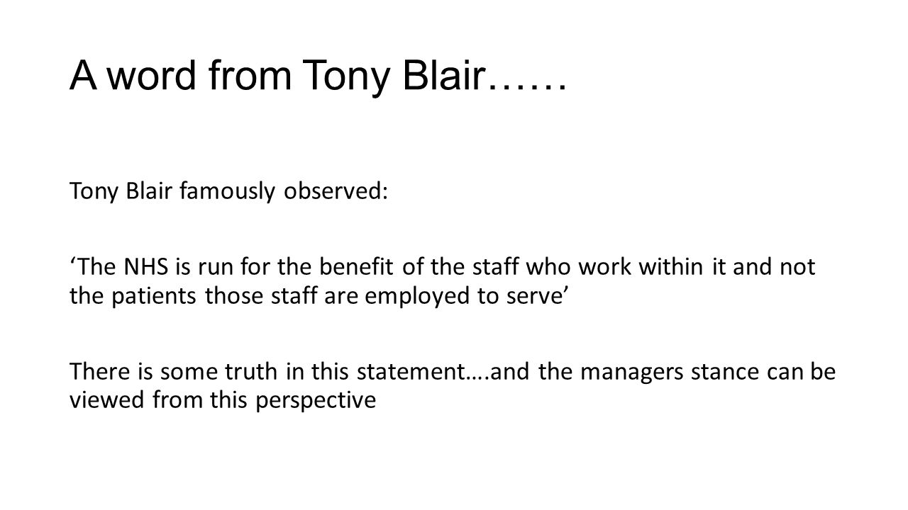A word from Tony Blair…… Tony Blair famously observed: The NHS is run for the benefit of the staff who work within it and not the patients those staff