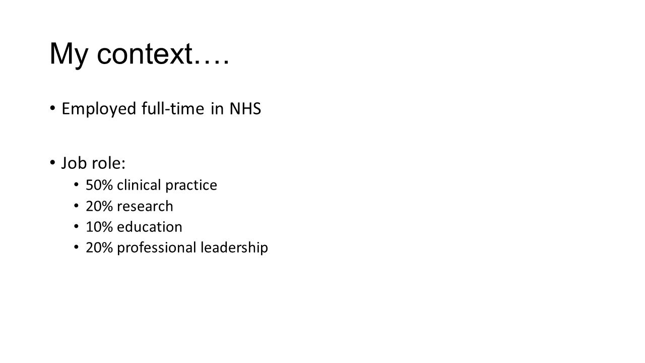 My context…. Employed full-time in NHS Job role: 50% clinical practice 20% research 10% education 20% professional leadership