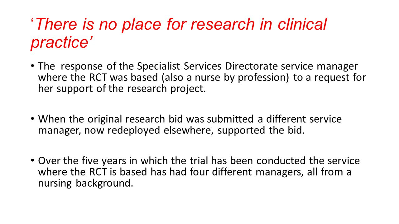 There is no place for research in clinical practice The response of the Specialist Services Directorate service manager where the RCT was based (also