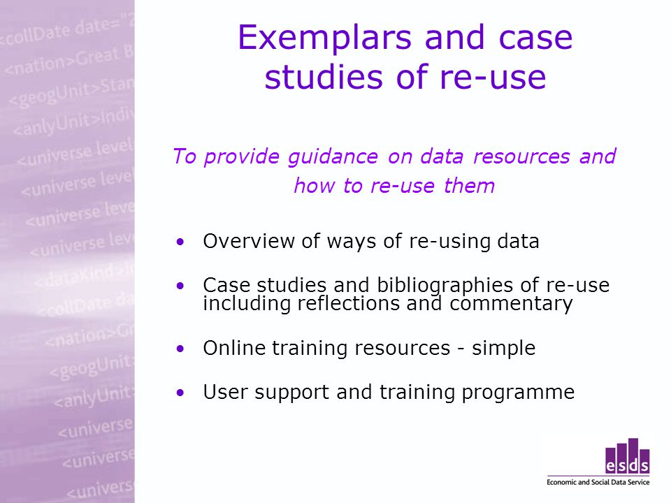 Exemplars and case studies of re-use To provide guidance on data resources and how to re-use them Overview of ways of re-using data Case studies and bibliographies of re-use including reflections and commentary Online training resources - simple User support and training programme