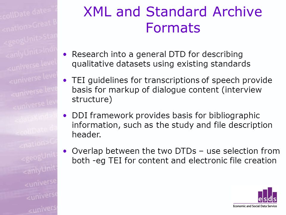 XML and Standard Archive Formats Research into a general DTD for describing qualitative datasets using existing standards TEI guidelines for transcriptions of speech provide basis for markup of dialogue content (interview structure) DDI framework provides basis for bibliographic information, such as the study and file description header.