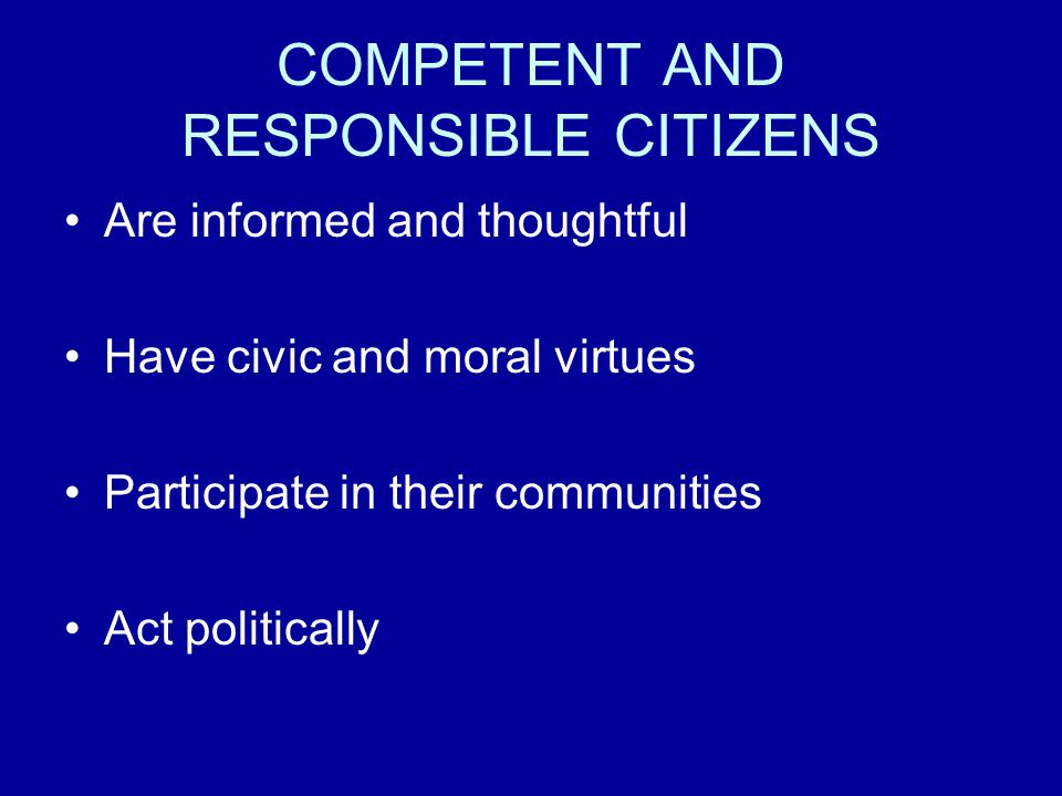COMPETENT AND RESPONSIBLE CITIZENS Are informed and thoughtful Have civic and moral virtues Participate in their communities Act politically