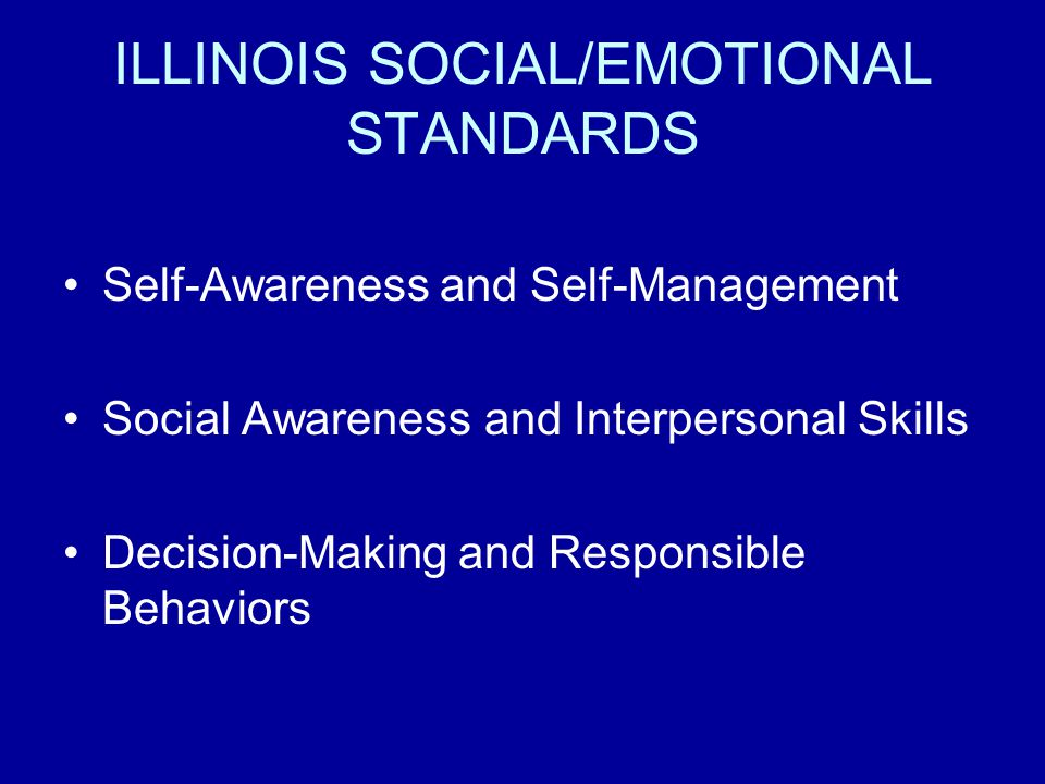 ILLINOIS SOCIAL/EMOTIONAL STANDARDS Self-Awareness and Self-Management Social Awareness and Interpersonal Skills Decision-Making and Responsible Behaviors