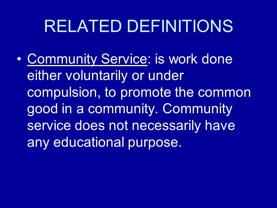 RELATED DEFINITIONS Community Service: is work done either voluntarily or under compulsion, to promote the common good in a community.