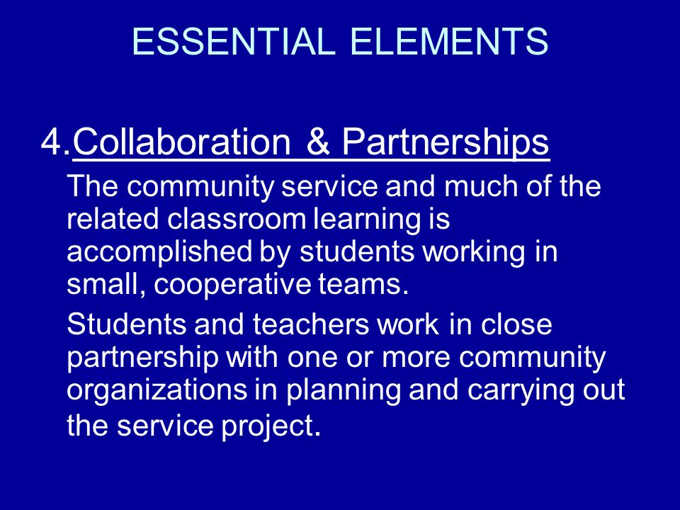 ESSENTIAL ELEMENTS 4.Collaboration & Partnerships The community service and much of the related classroom learning is accomplished by students working in small, cooperative teams.