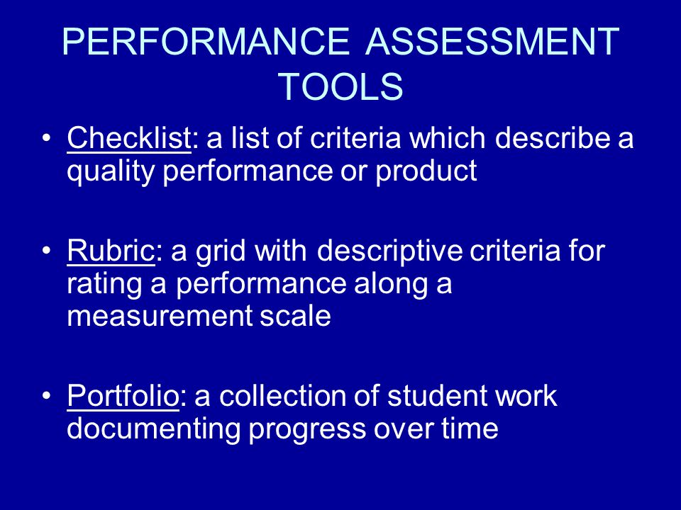 PERFORMANCE ASSESSMENT TOOLS Checklist: a list of criteria which describe a quality performance or product Rubric: a grid with descriptive criteria for rating a performance along a measurement scale Portfolio: a collection of student work documenting progress over time