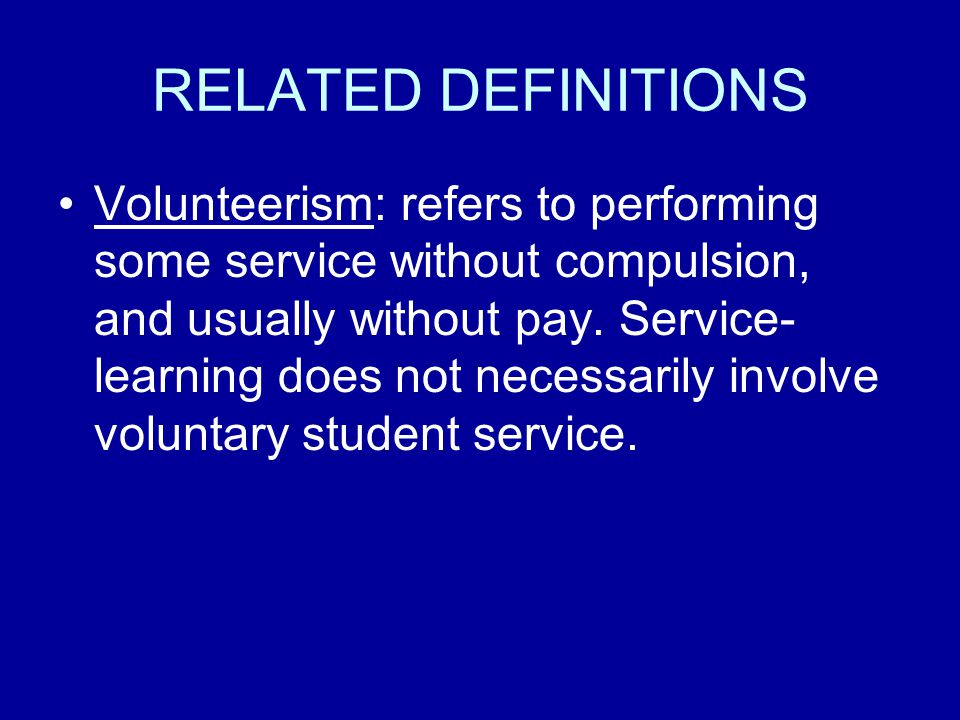 RELATED DEFINITIONS Volunteerism: refers to performing some service without compulsion, and usually without pay.