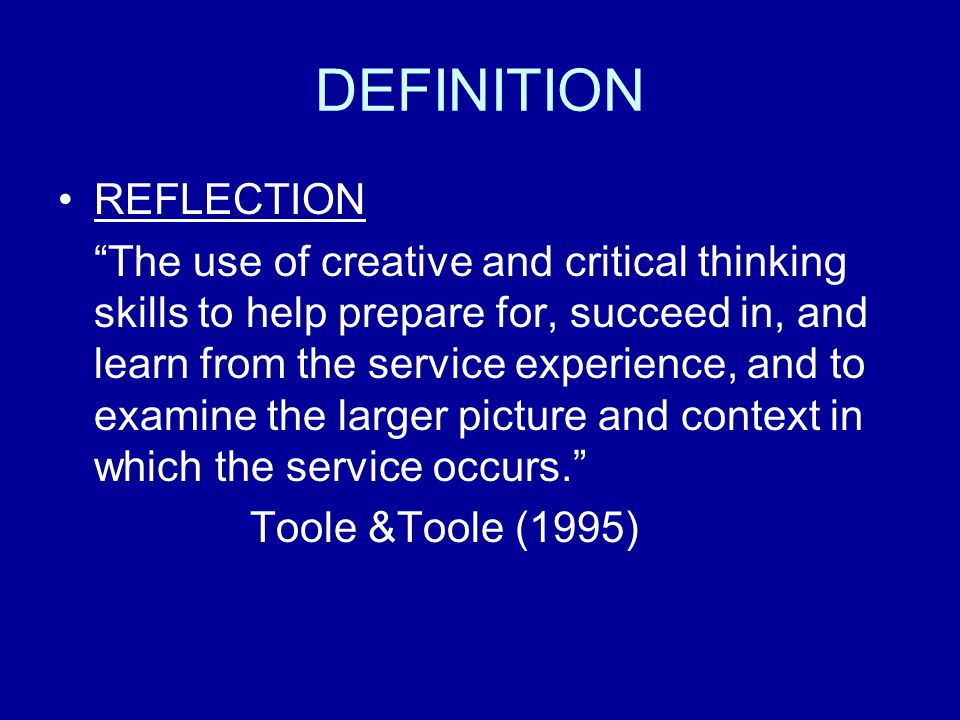 DEFINITION REFLECTION The use of creative and critical thinking skills to help prepare for, succeed in, and learn from the service experience, and to examine the larger picture and context in which the service occurs.