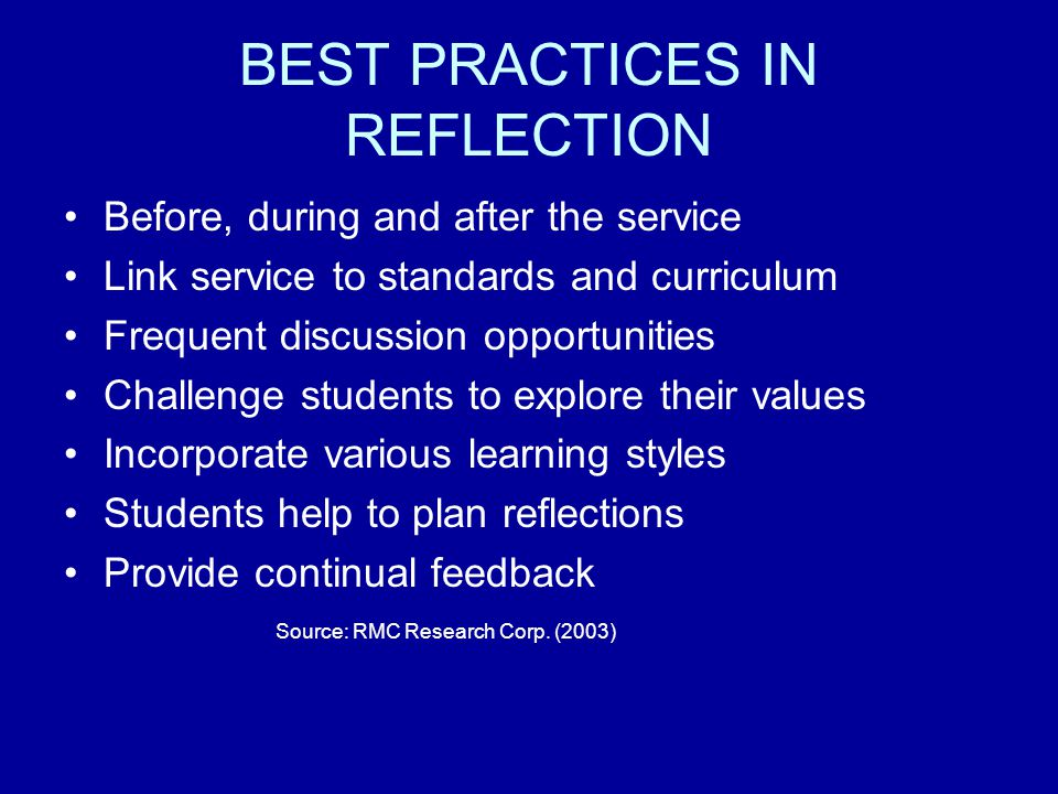 BEST PRACTICES IN REFLECTION Before, during and after the service Link service to standards and curriculum Frequent discussion opportunities Challenge students to explore their values Incorporate various learning styles Students help to plan reflections Provide continual feedback Source: RMC Research Corp.
