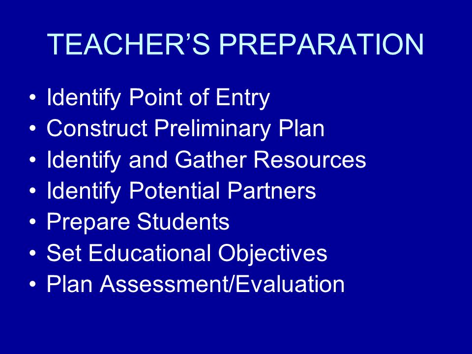 TEACHERS PREPARATION Identify Point of Entry Construct Preliminary Plan Identify and Gather Resources Identify Potential Partners Prepare Students Set Educational Objectives Plan Assessment/Evaluation