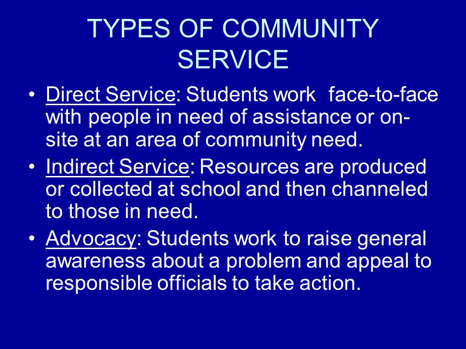 TYPES OF COMMUNITY SERVICE Direct Service: Students work face-to-face with people in need of assistance or on- site at an area of community need.