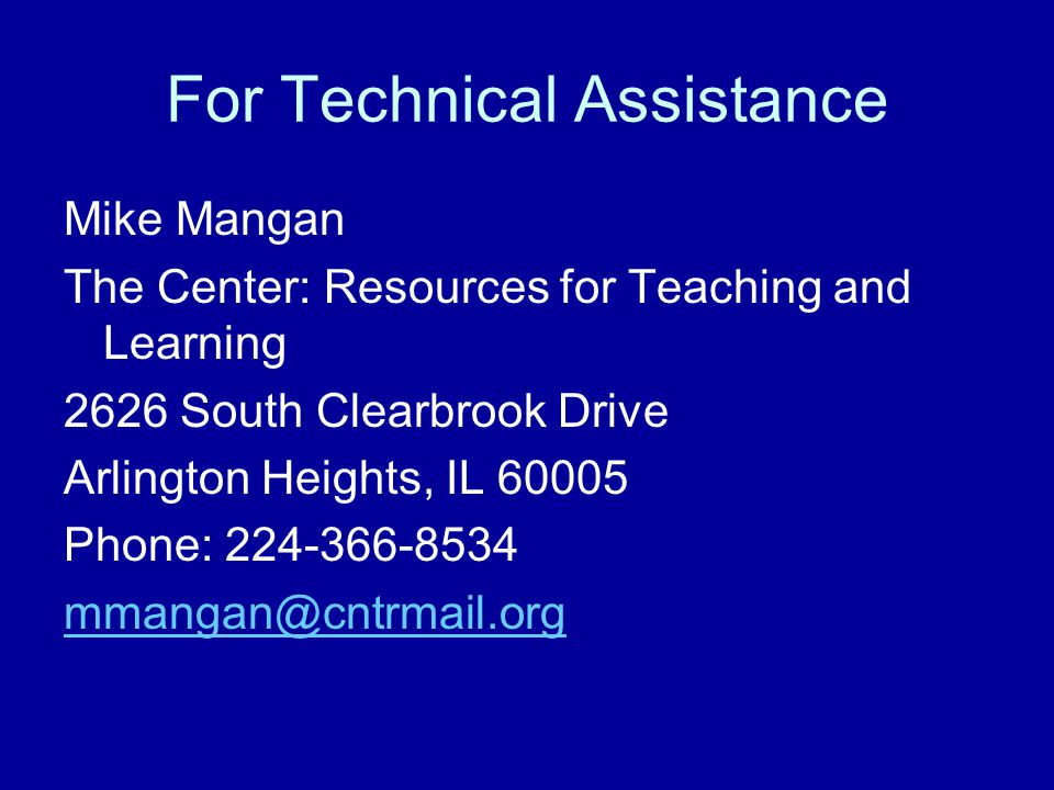 For Technical Assistance Mike Mangan The Center: Resources for Teaching and Learning 2626 South Clearbrook Drive Arlington Heights, IL 60005 Phone: 224-366-8534 mmangan@cntrmail.org