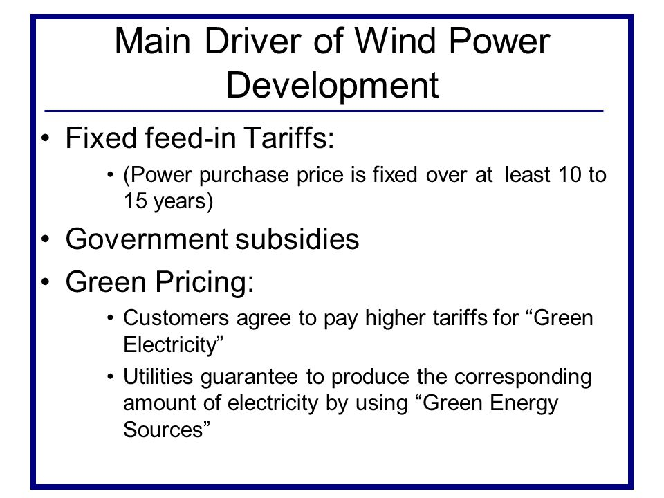 Main Driver of Wind Power Development Fixed feed-in Tariffs: (Power purchase price is fixed over at least 10 to 15 years) Government subsidies Green Pricing: Customers agree to pay higher tariffs for Green Electricity Utilities guarantee to produce the corresponding amount of electricity by using Green Energy Sources