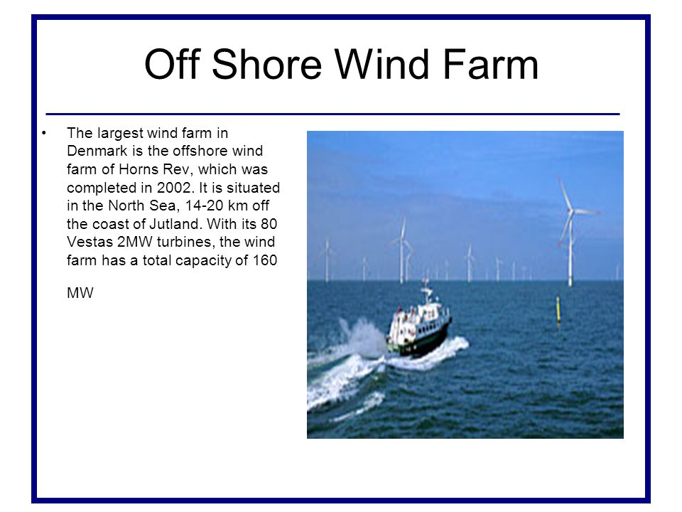 Off Shore Wind Farm The largest wind farm in Denmark is the offshore wind farm of Horns Rev, which was completed in 2002.