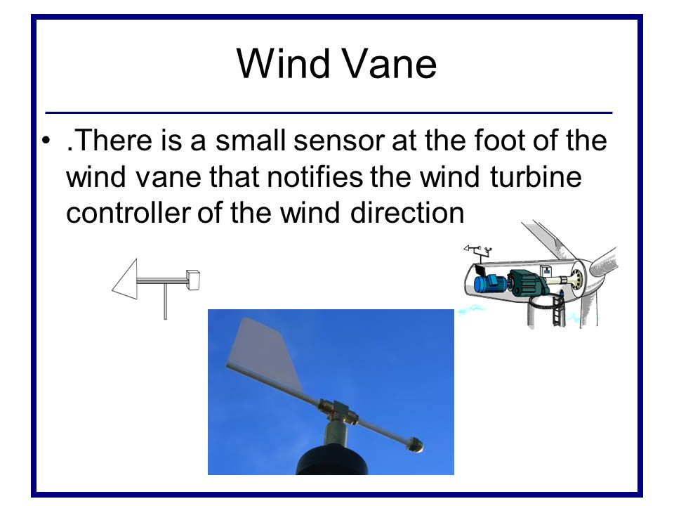 Wind Vane.There is a small sensor at the foot of the wind vane that notifies the wind turbine controller of the wind direction