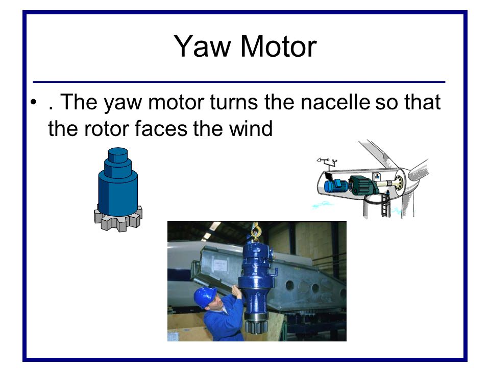 Yaw Motor. The yaw motor turns the nacelle so that the rotor faces the wind