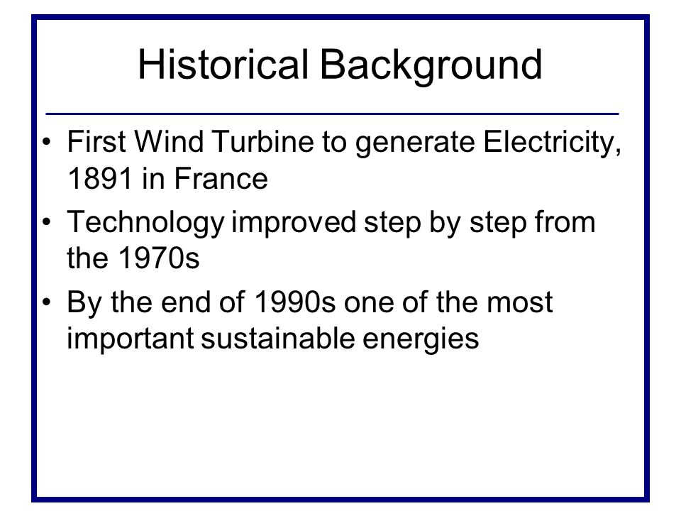 Historical Background First Wind Turbine to generate Electricity, 1891 in France Technology improved step by step from the 1970s By the end of 1990s one of the most important sustainable energies