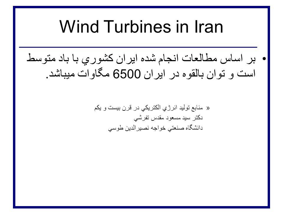 Wind Turbines in Iran بر اساس مطالعات انجام شده ايران كشوري با باد متوسط است و توان بالقوه در ايران 6500 مگاوات ميباشد. »منابع توليد انرژي الكتريكي در