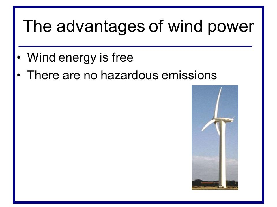 The advantages of wind power Wind energy is free There are no hazardous emissions