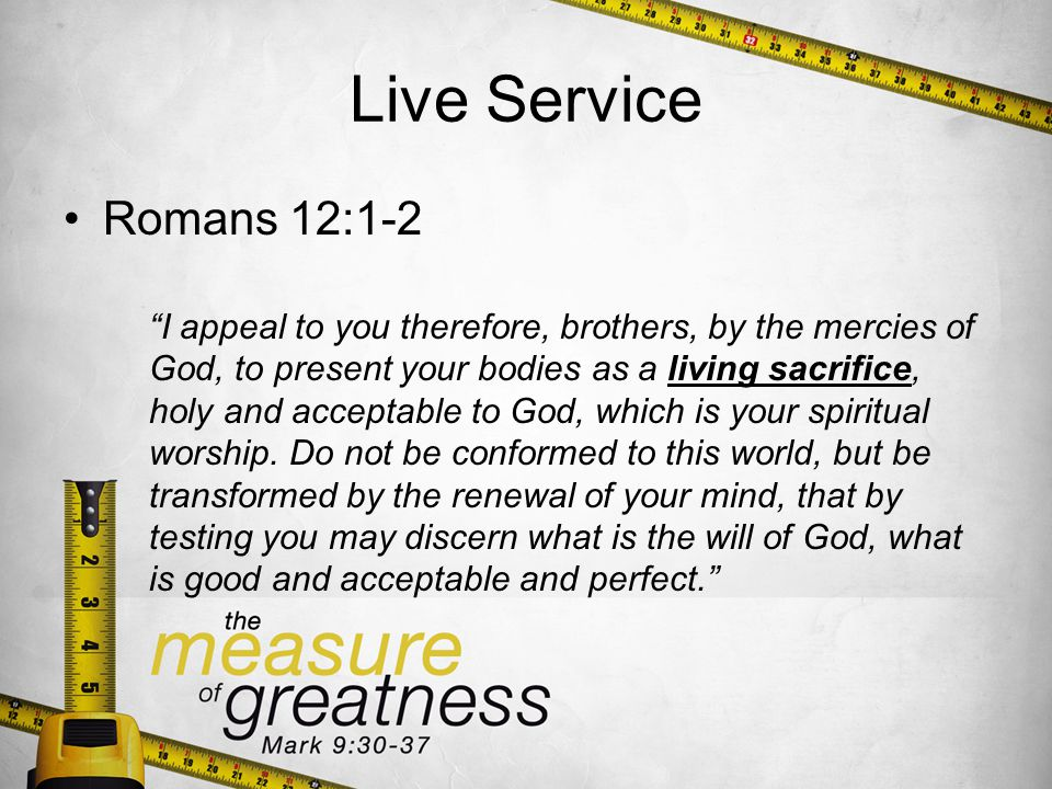 Live Service Romans 12:1-2 I appeal to you therefore, brothers, by the mercies of God, to present your bodies as a living sacrifice, holy and acceptable to God, which is your spiritual worship.