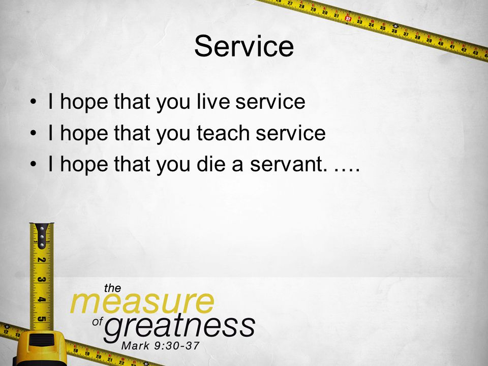 Service I hope that you live service I hope that you teach service I hope that you die a servant.