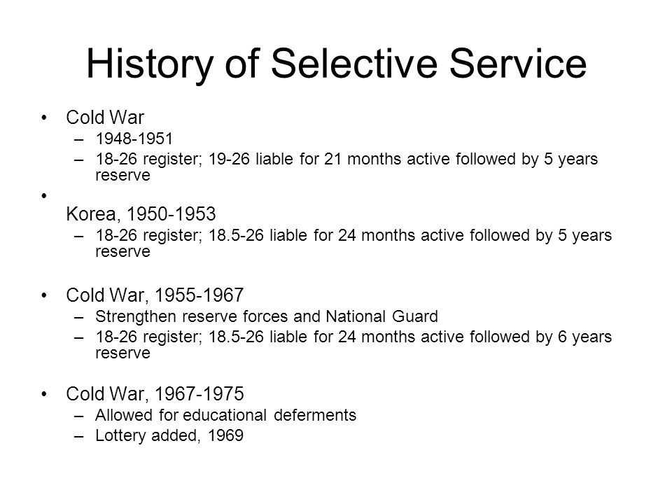 History of Selective Service Cold War –1948-1951 –18-26 register; 19-26 liable for 21 months active followed by 5 years reserve Korea, 1950-1953 –18-26 register; 18.5-26 liable for 24 months active followed by 5 years reserve Cold War, 1955-1967 –Strengthen reserve forces and National Guard –18-26 register; 18.5-26 liable for 24 months active followed by 6 years reserve Cold War, 1967-1975 –Allowed for educational deferments –Lottery added, 1969