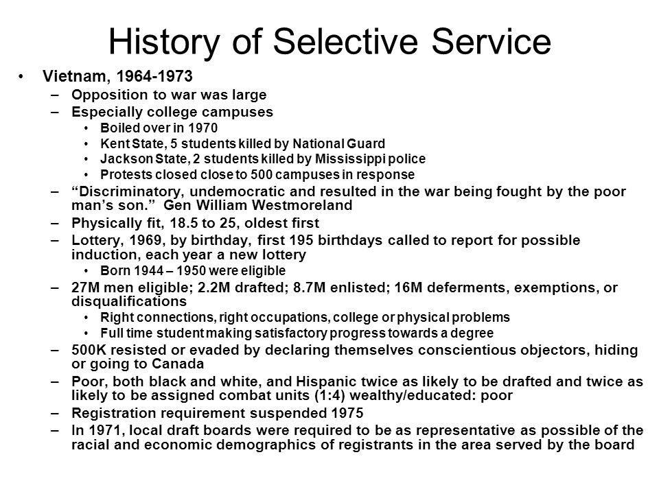 History of Selective Service Vietnam, 1964-1973 –Opposition to war was large –Especially college campuses Boiled over in 1970 Kent State, 5 students killed by National Guard Jackson State, 2 students killed by Mississippi police Protests closed close to 500 campuses in response –Discriminatory, undemocratic and resulted in the war being fought by the poor mans son.