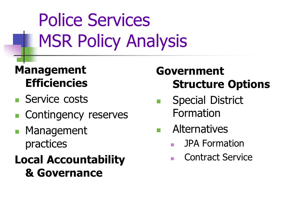 Police Services MSR Policy Analysis Management Efficiencies Service costs Contingency reserves Management practices Local Accountability & Governance Government Structure Options Special District Formation Alternatives JPA Formation Contract Service