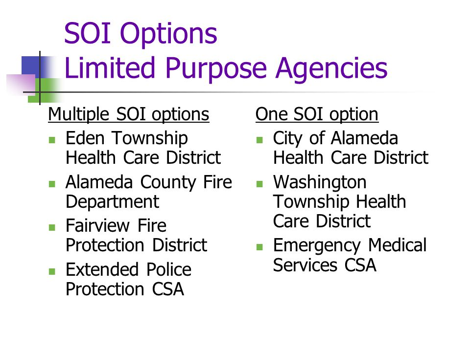 SOI Options Limited Purpose Agencies Multiple SOI options Eden Township Health Care District Alameda County Fire Department Fairview Fire Protection District Extended Police Protection CSA One SOI option City of Alameda Health Care District Washington Township Health Care District Emergency Medical Services CSA